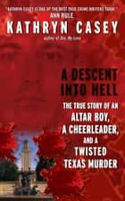 A Descent Into Hell - The True Story of an Altar Boy, a Cheerleader, and a Twisted Texas Murder ebook by Kathryn Casey