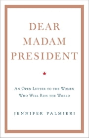 Dear Madam President - An Open Letter to the Women Who Will Run the World eBook by Jennifer Palmieri