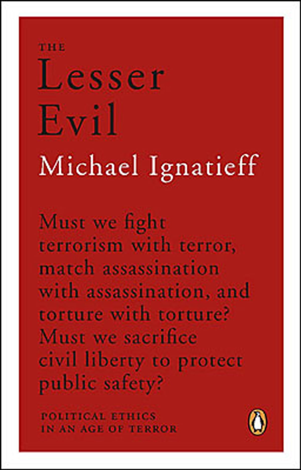 the lesser evil: political ethics in the age of terror essay Asta maskaliunaite's essay protecting democracy from terrorism: lesser evil and beyond (maskaliunaite, 2007) is in large part an attack on ignatieff's views, including the new york times essay i had discussed in my.