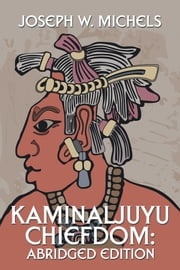 Kaminaljuyu Chiefdom: - Abridged Edition ebook by Joseph W. Michels