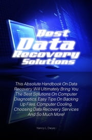 Best Data Recovery Solutions - This Absolute Handbook On Data Recovery Will Ultimately Bring You The Best Solutions On Computer Diagnostics, Easy Tips On Backing Up Files, Computer Cooling, Choosing Data Recovery Services And So Much More! ebook by Nancy L. Dwyer