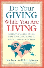 Do Your Giving While You Are Living - Inspirational Lessons on What You Can Do Today to Make a Difference Tomorrow ebook by Edie Fraser,Robyn Freedman Spizman