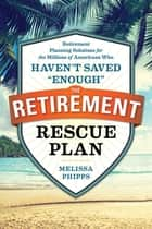 "The Retirement Rescue Plan - Retirement Planning Solutions for the Millions of Americans Who Haven't Saved ""Enough"" ebook by Melissa Phipps, Nancy Collamer M.S."