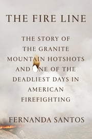 The Fire Line - The Story of the Granite Mountain Hotshots and One of the Deadliest Days in American Firefighting ebook by Fernanda Santos