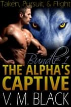 Taken, Pursuit, & Flight Bundle - The Alpha's Captive #1-3 ebook by V. M. Black