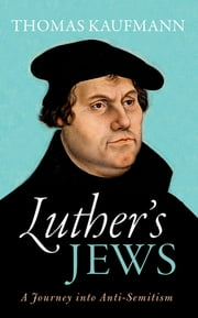 Luther's Jews - A Journey into Anti-Semitism ebook by Thomas Kaufmann