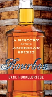Bourbon - A History of the American Spirit ebook by Dane Huckelbridge