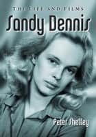 Sandy Dennis - The Life and Films ebook by Peter Shelley