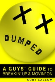 Dumped: A Guys' Guide to Breakin' Up and Movin' On ebook by Kurt Callum
