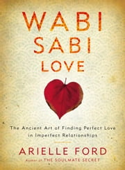 Wabi Sabi Love - The Ancient Art of Finding Perfect Love in Imperfect Relationships ebook by Arielle Ford