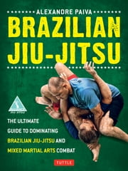 Brazilian Jiu-Jitsu - The Ultimate Guide to Dominating Brazilian Jiu-Jitsu and Mixed Martial Arts Combat ebook by Alexandre Paiva