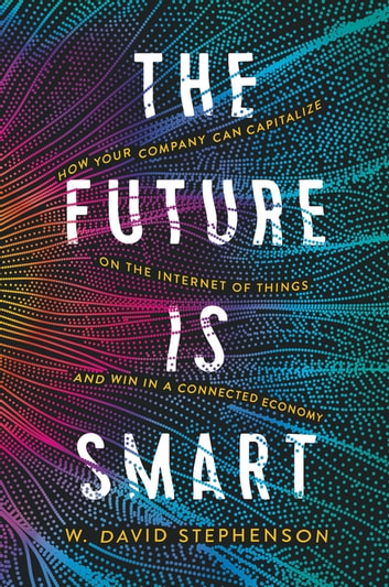The Future is Smart - How Your Company Can Capitalize on the Internet of Things--and Win in a Connected Economy ebook by W.  David Stephenson