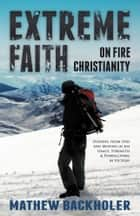 Extreme Faith, On Fire Christianity - Hearing from God and Moving in His Grace, Strength & Power - Living in Victory ebook by Mathew Backholer