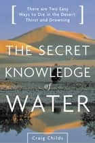 Secret Knowledge of Water - There Are Two Easy Ways to Die in the Desert: Thirst and Drowning ebook by Craig Childs