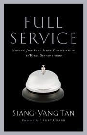 Full Service - Moving from Self-Serve Christianity to Total Servanthood ebook by Siang-Yang Tan, Larry Crabb