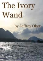 The Ivory Wand ebook by Jeff Ober