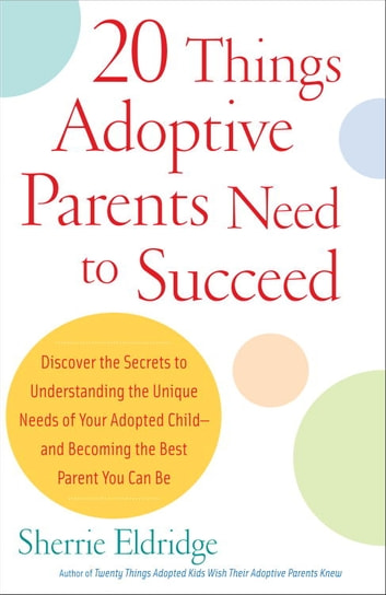 20 Things Adoptive Parents Need to Succeed - Discover the Secrets to Understanding the Unique Needs of Your Adopted Child-and Becoming the Best Parent You Can Be eBook by Sherrie Eldridge