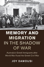 Memory and Migration in the Shadow of War - Australia's Greek Immigrants after World War II and the Greek Civil War ebook by Joy Damousi