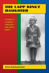 The Lapp King's Daughter: A Family's Journey Through Finland's Wars ebook by Katchadourian Stina