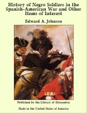 History of Negro Soldiers in the Spanish-American War and Other Items of Interest ebook by Edward A. Johnson