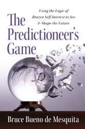 The Predictioneer's Game - Using the Logic of Brazen Self-Interest to See and Shape the Future ebook by Bruce Bueno De Mesquita