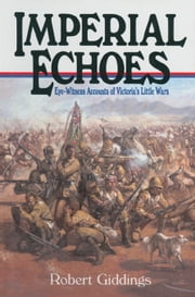 Imperial Echoes - Eye-Witness Accounts of Victoria's Little Wars ebook by Robert  Giddings