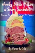 Woody Allen Makes A Scary Sandwich: Horror Pastiche, Stories & Poems ebook by Karen S. Cole