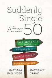 Suddenly Single After 50 - The Girlfriends' Guide to Navigating Loss, Restoring Hope, and Rebuilding Your Life ebook by Barbara Ballinger,Margaret Crane