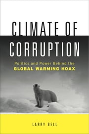 Climate Of Corruption : Politics And Power Behind The Global Warming Hoax ebook by Larry Bell