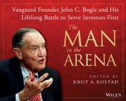 The Man in the Arena - Vanguard Founder John C. Bogle and His Lifelong Battle to Serve Investors First ebook by Knut A. Rostad