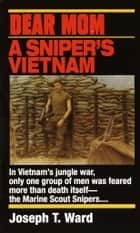 Dear Mom - A Sniper's Vietnam ebook by Joseph T. Ward
