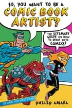 So, You Want to Be a Comic Book Artist? - The Ultimate Guide on How to Break Into Comics! ebook by Philip Amara, Various