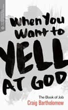 When You Want to Yell at God - The Book of Job ebook by Craig G. Bartholomew