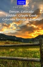 Denver, Colorado Springs, Boulder, Ft. Collins, Cripple Creek & Beyond ebook by Curtis Casewit