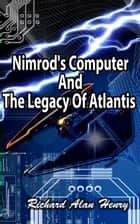 Nimrod's Computer And The Legacy Of Atlantis ebook by Richard Henry