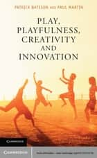 Play, Playfulness, Creativity and Innovation ebook by Patrick Bateson, Paul Martin
