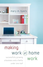 Making Work at Home Work - Successfully Growing a Business and a Family under One Roof ebook by Mary M. Byers