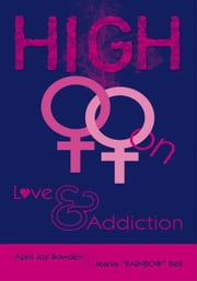 "HIGH - On Love & Addiction ebook by April Joy Bowden & Jeanie ""RAINBOW"" Bell"