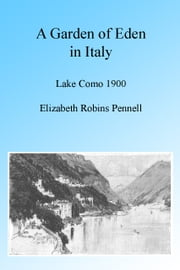 A Garden of Eden in Italy: Lake Como 1900, Illustrated. ebook by Elizabeth Robbins Pennell,Joseph Pennell, Illustrator