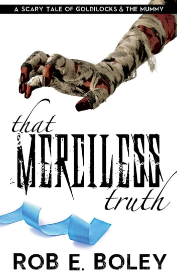 That Merciless Truth - A Scary Tale of Goldilocks and the Mummy ebook by Rob E. Boley