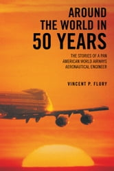 Around The World in 50 Years - The stories of a Pan American World Airways Aeronautical Engineer ebook by Vincent P. Flury