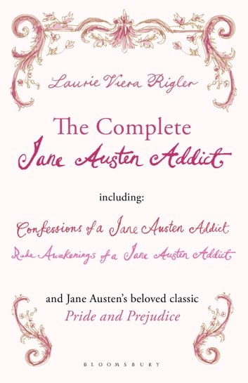 The Complete Jane Austen Addict - Confessions of a Jane Austen Addict; Rude Awakenings of a Jane Austen Addict; Pride and Prejudice ebook by Laurie Viera Rigler