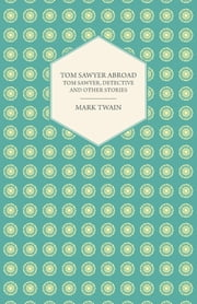 Tom Sawyer Abroad - Tom Sawyer, Detective and Other Stories ebook by Mark Twain