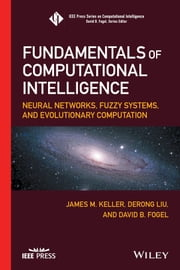 Fundamentals of Computational Intelligence - Neural Networks, Fuzzy Systems, and Evolutionary Computation ebook by James M. Keller, Derong Liu, David B. Fogel