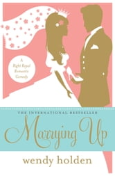 Marrying Up - A Right Royal Romantic Comedy ebook by Wendy Holden