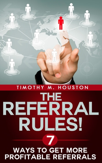 The Referral Rules! 7 Ways to Get More Profitable Referrals ebook by Timothy M. Houston