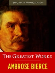 THE GREATEST WORKS OF AMBROSE BIERCE - The Complete Works Collection [Authoritative and Unabridged Edition] ebook by Ambrose Bierce