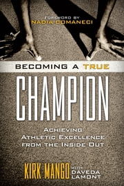 Becoming a True Champion - Achieving Athletic Excellence from the Inside Out ebook by Kirk Mango,Daveda Lamont