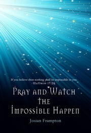 Pray and Watch the Impossible Happen ebook by Josian Frampton