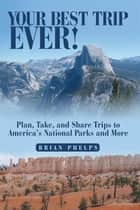 Your Best Trip Ever! - Plan, Take, and Share Trips to America's National Parks and More ebook by Brian Phelps